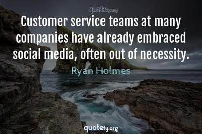 Photo Quote of Customer service teams at many companies have already embraced social media, often out of necessity.