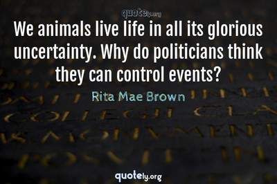 Photo Quote of We animals live life in all its glorious uncertainty. Why do politicians think they can control events?