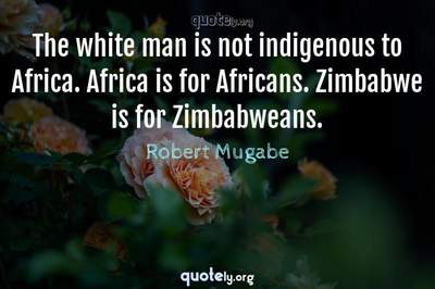 Photo Quote of The white man is not indigenous to Africa. Africa is for Africans. Zimbabwe is for Zimbabweans.