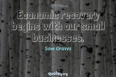 Photo Quote of Economic recovery begins with our small businesses.