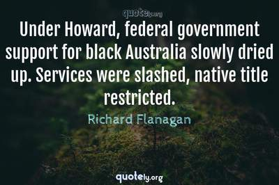 Photo Quote of Under Howard, federal government support for black Australia slowly dried up. Services were slashed, native title restricted.