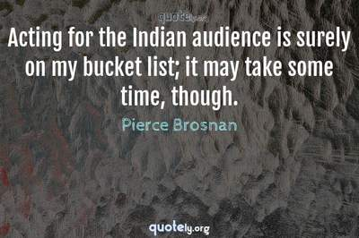 Photo Quote of Acting for the Indian audience is surely on my bucket list; it may take some time, though.