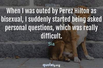 Photo Quote of When I was outed by Perez Hilton as bisexual, I suddenly started being asked personal questions, which was really difficult.