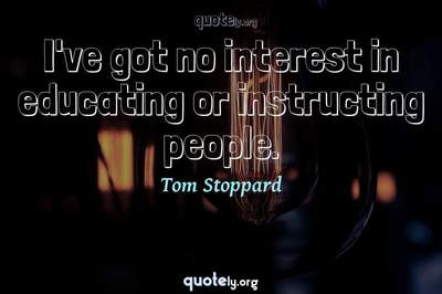 Photo Quote of I've got no interest in educating or instructing people.