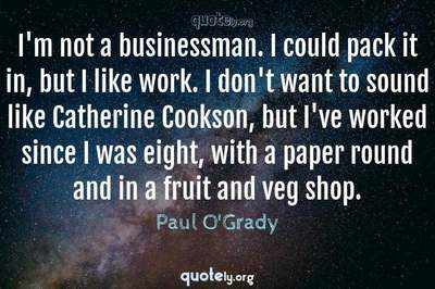 Photo Quote of I'm not a businessman. I could pack it in, but I like work. I don't want to sound like Catherine Cookson, but I've worked since I was eight, with a paper round and in a fruit and veg shop.