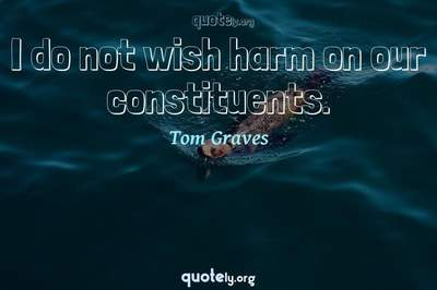 Photo Quote of I do not wish harm on our constituents.
