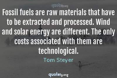 Photo Quote of Fossil fuels are raw materials that have to be extracted and processed. Wind and solar energy are different. The only costs associated with them are technological.