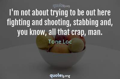 Photo Quote of I'm not about trying to be out here fighting and shooting, stabbing and, you know, all that crap, man.