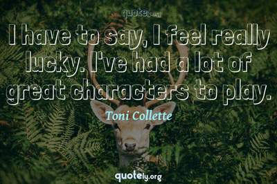 Photo Quote of I have to say, I feel really lucky. I've had a lot of great characters to play.