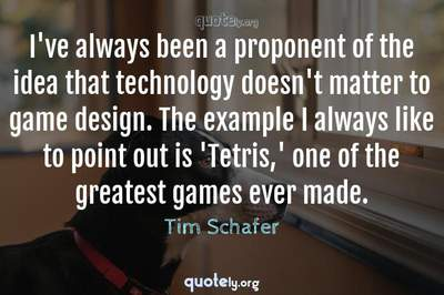 Photo Quote of I've always been a proponent of the idea that technology doesn't matter to game design. The example I always like to point out is 'Tetris,' one of the greatest games ever made.