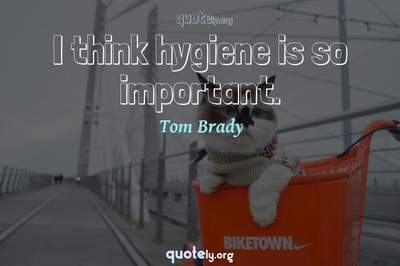 Photo Quote of I think hygiene is so important.