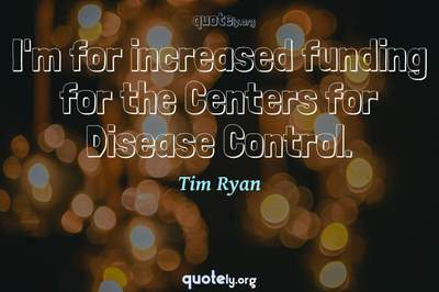 Photo Quote of I'm for increased funding for the Centers for Disease Control.