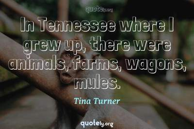 Photo Quote of In Tennessee where I grew up, there were animals, farms, wagons, mules.