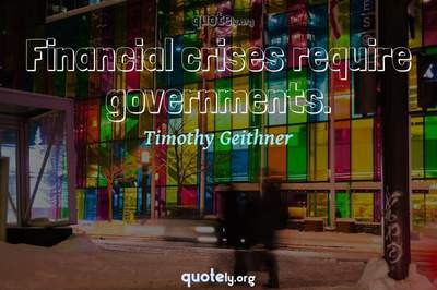 Photo Quote of Financial crises require governments.