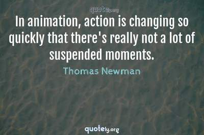 Photo Quote of In animation, action is changing so quickly that there's really not a lot of suspended moments.