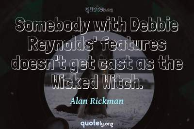 Photo Quote of Somebody with Debbie Reynolds' features doesn't get cast as the Wicked Witch.