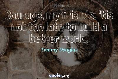Photo Quote of Courage, my friends; 'tis not too late to build a better world.