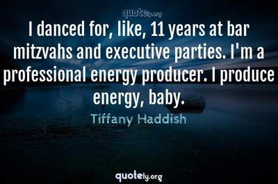 Photo Quote of I danced for, like, 11 years at bar mitzvahs and executive parties. I'm a professional energy producer. I produce energy, baby.