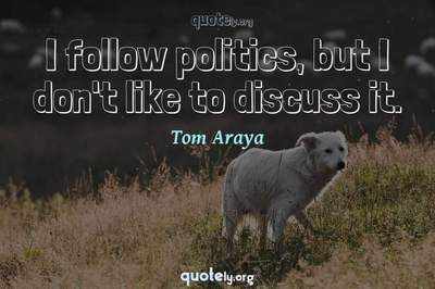 Photo Quote of I follow politics, but I don't like to discuss it.