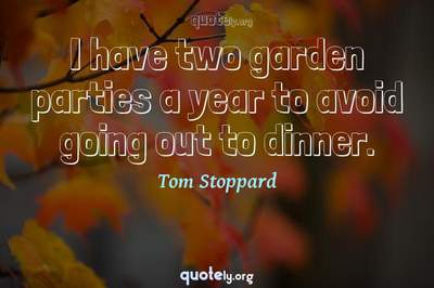 Photo Quote of I have two garden parties a year to avoid going out to dinner.