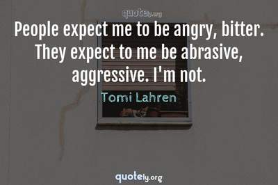 Photo Quote of People expect me to be angry, bitter. They expect to me be abrasive, aggressive. I'm not.