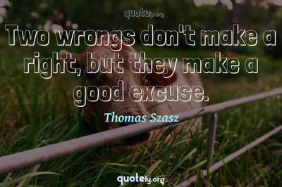 Photo Quote of Two wrongs don't make a right, but they make a good excuse.