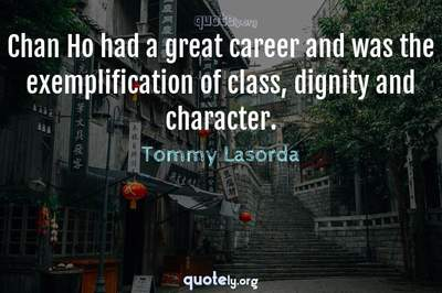 Photo Quote of Chan Ho had a great career and was the exemplification of class, dignity and character.