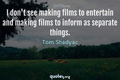 Photo Quote of I don't see making films to entertain and making films to inform as separate things.