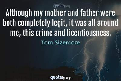 Photo Quote of Although my mother and father were both completely legit, it was all around me, this crime and licentiousness.