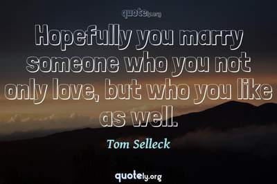 Photo Quote of Hopefully you marry someone who you not only love, but who you like as well.