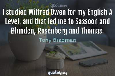 Photo Quote of I studied Wilfred Owen for my English A Level, and that led me to Sassoon and Blunden, Rosenberg and Thomas.