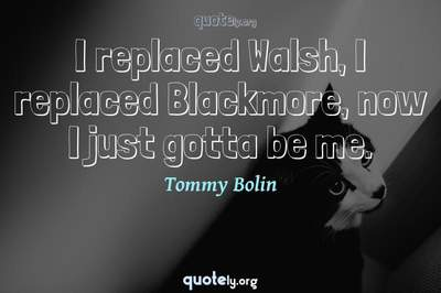 Photo Quote of I replaced Walsh, I replaced Blackmore, now I just gotta be me.