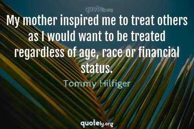 Photo Quote of My mother inspired me to treat others as I would want to be treated regardless of age, race or financial status.
