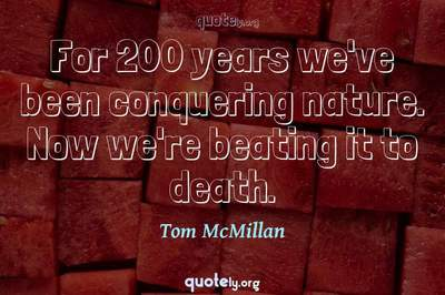 Photo Quote of For 200 years we've been conquering nature. Now we're beating it to death.