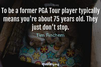 Photo Quote of To be a former PGA Tour player typically means you're about 75 years old. They just don't stop.