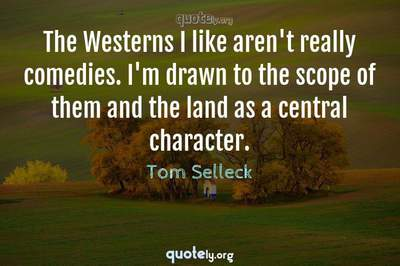 Photo Quote of The Westerns I like aren't really comedies. I'm drawn to the scope of them and the land as a central character.