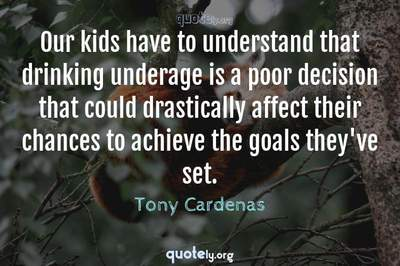 Photo Quote of Our kids have to understand that drinking underage is a poor decision that could drastically affect their chances to achieve the goals they've set.