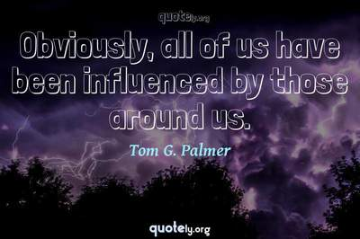 Photo Quote of Obviously, all of us have been influenced by those around us.
