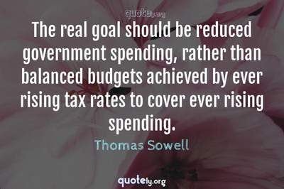 Photo Quote of The real goal should be reduced government spending, rather than balanced budgets achieved by ever rising tax rates to cover ever rising spending.