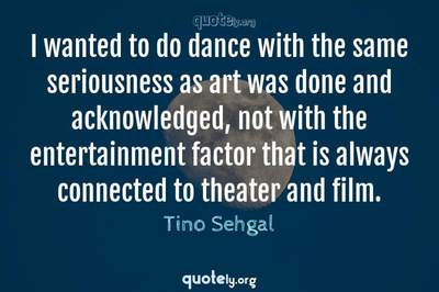 Photo Quote of I wanted to do dance with the same seriousness as art was done and acknowledged, not with the entertainment factor that is always connected to theater and film.