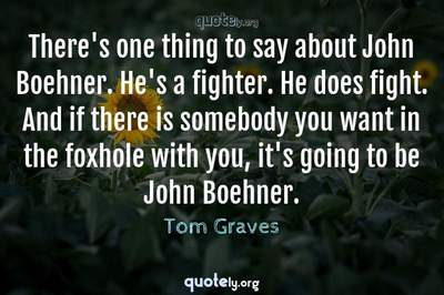 Photo Quote of There's one thing to say about John Boehner. He's a fighter. He does fight. And if there is somebody you want in the foxhole with you, it's going to be John Boehner.