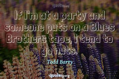 Photo Quote of If I'm at a party and someone puts on a Blues Brothers tape, I tend to go nuts.