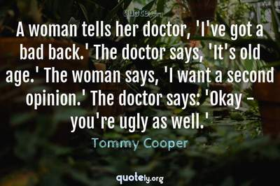 Photo Quote of A woman tells her doctor, 'I've got a bad back.' The doctor says, 'It's old age.' The woman says, 'I want a second opinion.' The doctor says: 'Okay - you're ugly as well.'