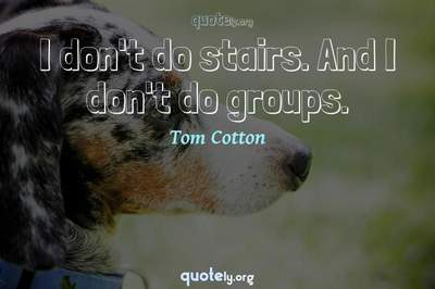 Photo Quote of I don't do stairs. And I don't do groups.