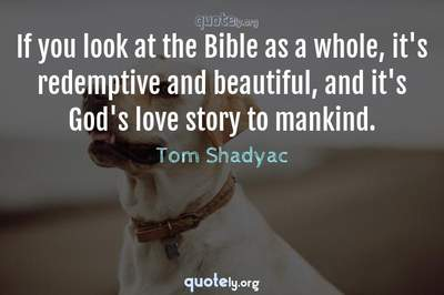 Photo Quote of If you look at the Bible as a whole, it's redemptive and beautiful, and it's God's love story to mankind.
