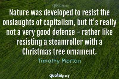 Photo Quote of Nature was developed to resist the onslaughts of capitalism, but it's really not a very good defense - rather like resisting a steamroller with a Christmas tree ornament.