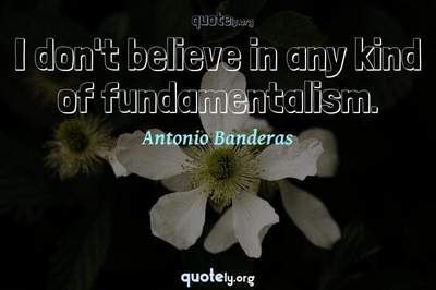 Photo Quote of I don't believe in any kind of fundamentalism.