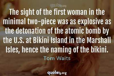 Photo Quote of The sight of the first woman in the minimal two-piece was as explosive as the detonation of the atomic bomb by the U.S. at Bikini Island in the Marshall Isles, hence the naming of the bikini.