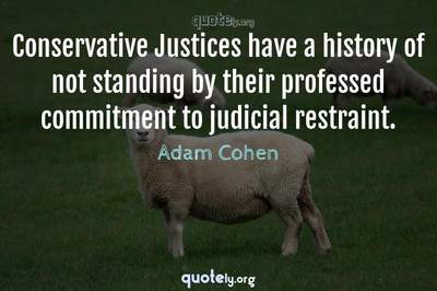 Photo Quote of Conservative Justices have a history of not standing by their professed commitment to judicial restraint.