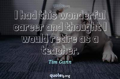 Photo Quote of I had this wonderful career and thought I would retire as a teacher.